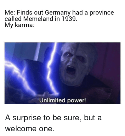 Germany, Karma, and Power: Me: Finds out Germany had a province  called Memeland in 1939  My karma:  Unlimited power!