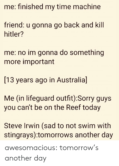 Sorry, Steve Irwin, and Tumblr: me: finished my time machine  riend:  u gonna go back a  nd Kill  hitler?  me: no im gonna do something  more important  [13 years ago in Australia]  Me (in lifeguard outfit):Sorry guys  you can't be on the Reef today  Steve Irwin (sad to not swim with  stingrays):tomorrows another day awesomacious:  tomorrow's another day