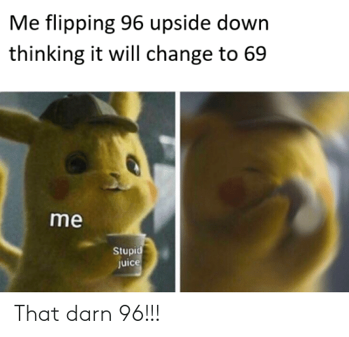 Change, Down, and Will: Me flipping 96 upside down  thinking it will change to 69  me  Stupi  Juic That darn 96!!!