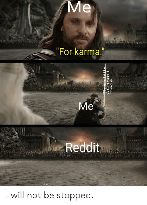 Reddit, Karma, and Will: Me  For karma.  Me  Reddit I will not be stopped.