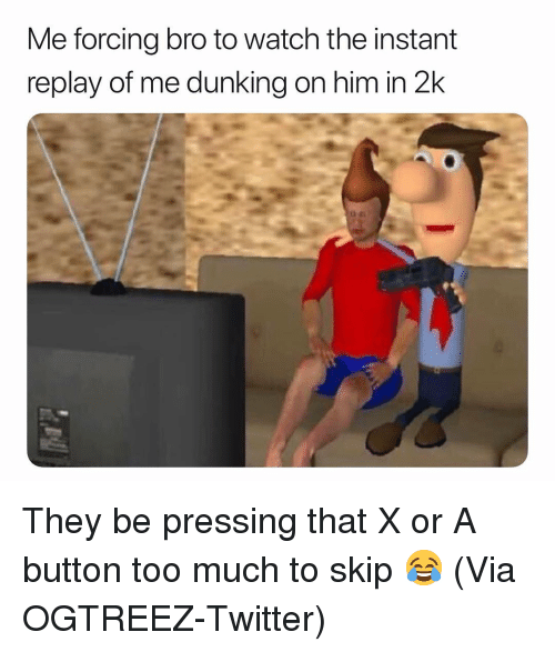 Basketball, Nba, and Sports: Me forcing bro to watch the instant  replay of me dunking on him in 2k They be pressing that X or A button too much to skip 😂 (Via OGTREEZ-Twitter)