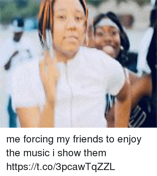 Friends, Funny, and Music: me forcing my friends to enjoy the music i show them https://t.co/3pcawTqZZL