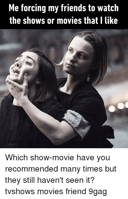 9gag, Friends, and Memes: Me forcing my friends to watch  the shows or movies that I like Which show-movie have you recommended many times but they still haven't seen it?⠀ tvshows movies friend 9gag