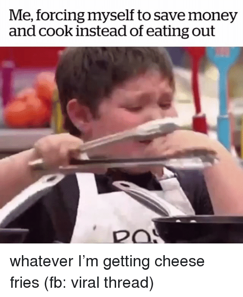 Money, Girl Memes, and Cheese: Me, forcing myself to save money  and cook instead of eating out  RO whatever I'm getting cheese fries (fb: viral thread)