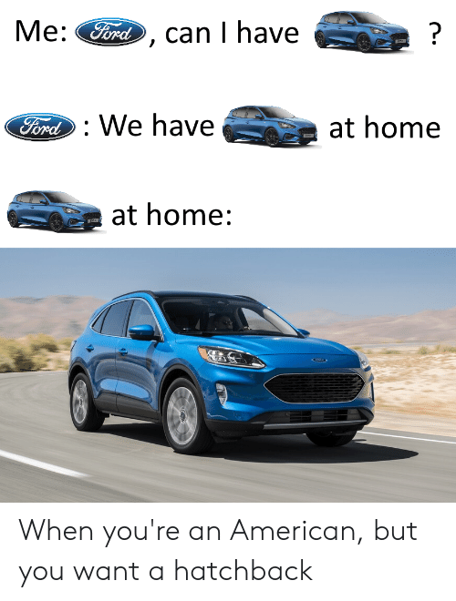 Cars, American, and Ford: Me:  Ford  ?  can I have  Ford We have  at home  at home: When you're an American, but you want a hatchback