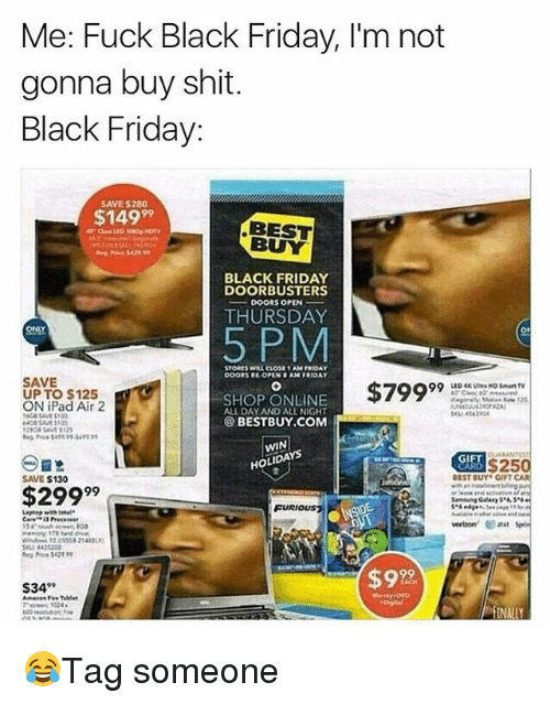 Best Buy, Black Friday, and Friday: Me: Fuck Black Friday, I'm not  gonna buy shit.  Black Friday:  SAVE 5280  $14999  BEST  BUY  BLACK FRIDAY  DOORBUSTERS  ー-DOORS OPEN-  THURSDAY  5PM  STORES WILL CLOSE 1AM FROA  SAVE  UP TO $125  ON iPad Air 2  SHOP ONLINE  ALL DAY AND ALL NIGHT  $7999  34390  @BESTBUY.COM  GIF  $250  SAVE $130  BEST BUY GIFT  $299  Gal.., S.LS..  FURIO  105558 2140  4435200  92  S34 😂Tag someone