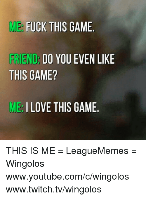 Memes, Twitch, and youtube.com: ME  FUCK THIS GAME  FRIEND  DO YOU EVEN LIKE  THIS GAME?  ME I LOVE THIS GAME THIS IS ME   = LeagueMemes =  Wingolos www.youtube.com/c/wingolos www.twitch.tv/wingolos