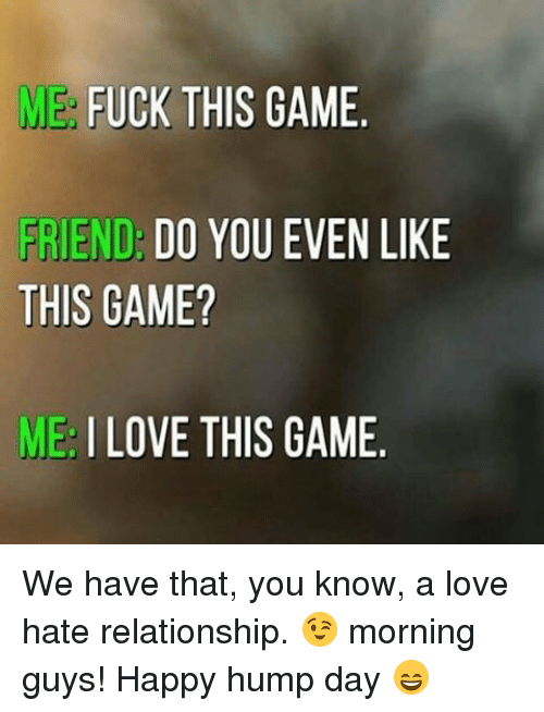 Hump Day, Memes, and 🤖: ME FUCK THIS GAME  FRIEND: DO YOU EVEN LIKE  THIS GAME?  ME I LOVE THIS GAME We have that, you know, a love hate relationship. 😉 morning guys! Happy hump day 😄