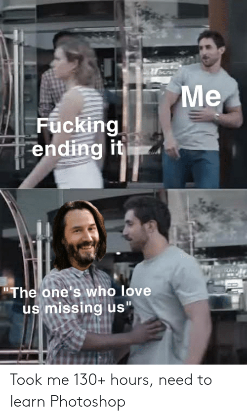 "Fucking, Love, and Photoshop: Me  Fucking  ending it  ""The one's who love  us missing us"" Took me 130+ hours, need to learn Photoshop"