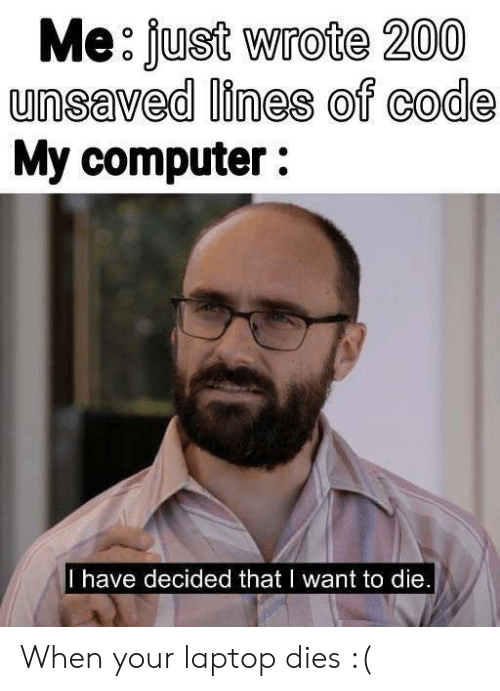 Computer, Laptop, and Code: Me: fust Wrote 200  unsaved lines of code  My computer:  I have decided that I want to die When your laptop dies :(