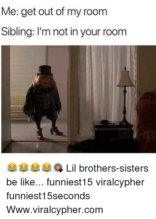 Be Like, Funny, and Sisters: Me: get out of my room  Sibling: I'm not in your room 😂😂😂😂🎯 Lil brothers-sisters be like... funniest15 viralcypher funniest15seconds Www.viralcypher.com