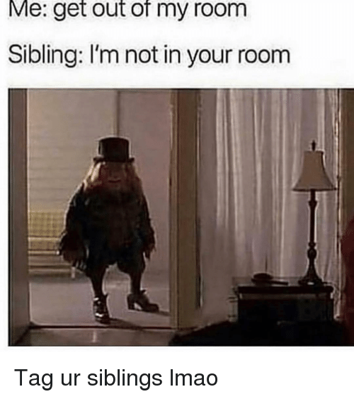 Funny, Lmao, and Get: Me: get out of my room  Sibling: I'm not in your room Tag ur siblings lmao