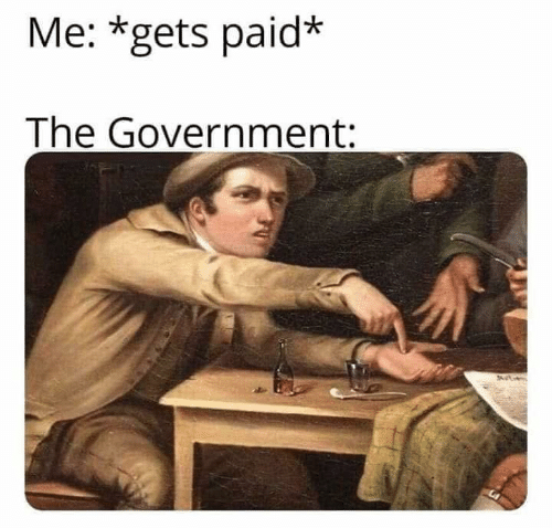 Government,  Gets, and Paid: Me: *gets paid*  The Government: