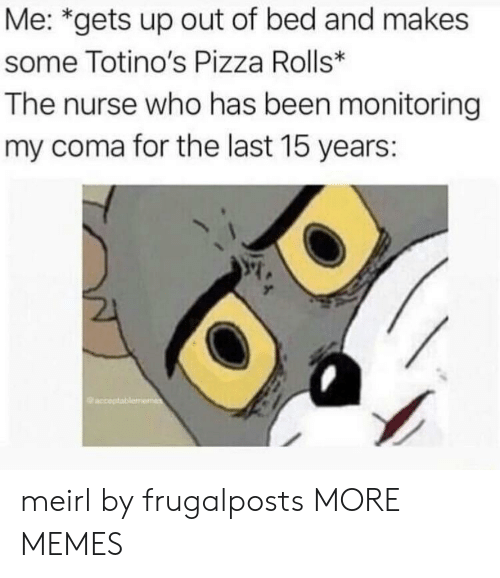 Dank, Memes, and Pizza: Me: *gets up out of bed and makes  some Totino's Pizza Rolls*  The nurse who has been monitoring  my coma for the last 15 years: meirl by frugalposts MORE MEMES