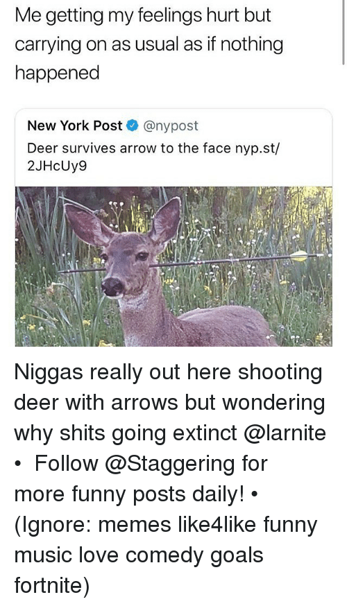 Deer, Funny, and Goals: Me getting my feelings hurt but  carrying on as usual as if nothing  happened  New York Post @nypost  Deer survives arrow to the face nyp.st/  2JHcUy9  13 Niggas really out here shooting deer with arrows but wondering why shits going extinct @larnite • ➫➫➫ Follow @Staggering for more funny posts daily! • (Ignore: memes like4like funny music love comedy goals fortnite)