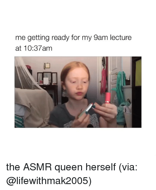 Queen, Girl Memes, and Asmr: me getting ready for my 9am lecture  at 10:37am  0 the ASMR queen herself (via: @lifewithmak2005)