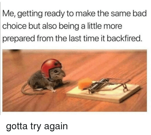 Bad, Time, and Make: Me,  getting ready to make the same bad  choice  but also being a little more  prepared from the last time it backfired. <p>gotta try again</p>