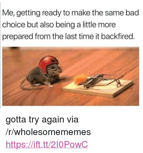 """Bad, Time, and Via: Me,  getting ready to make the same bad  choice  but also being a little more  prepared from the last time it backfired. <p>gotta try again via /r/wholesomememes <a href=""""https://ift.tt/2I0PowC"""">https://ift.tt/2I0PowC</a></p>"""