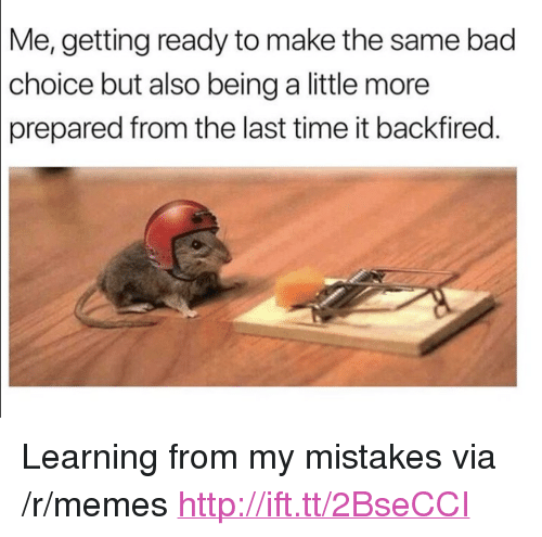 """Bad, Memes, and Http: Me, getting ready to make the same bad  choice but also being a little more  prepared  from the last time it backfired. <p>Learning from my mistakes via /r/memes <a href=""""http://ift.tt/2BseCCI"""">http://ift.tt/2BseCCI</a></p>"""