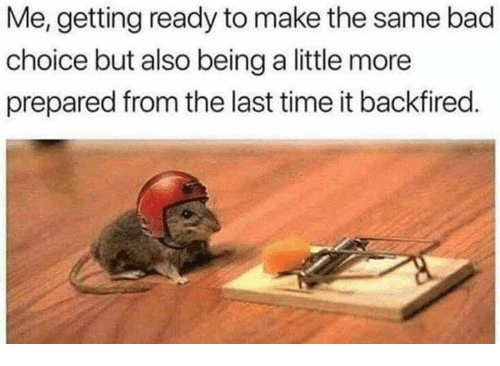 Bad, Memes, and Time: Me, getting ready to make the same bad  choice but also being a little more  prepared from the last time it backfired.