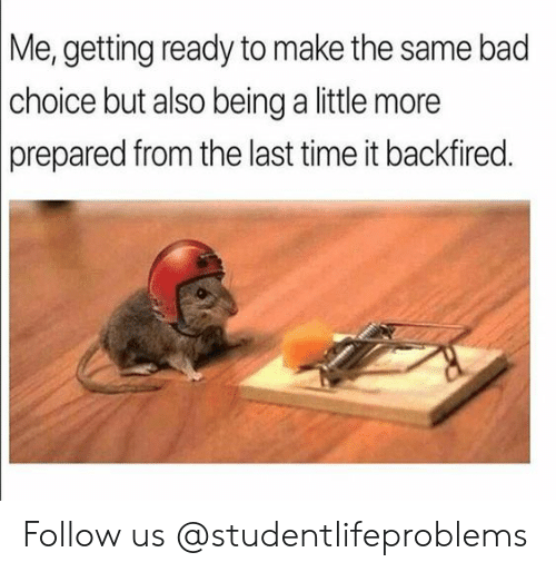 Bad, Tumblr, and Http: Me, getting ready to make the same bad  choice but also being a little more  prepared from the last time it backfired Follow us @studentlifeproblems