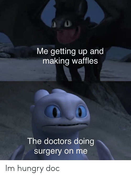 Hungry, Dank Memes, and The Doctors: Me getting up and  making waffles  The doctors doing  surgery on me Im hungry doc