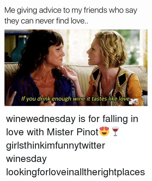 Advice, Funny, and Wine: Me giving advice to my friends who say  they can never find love.  If you drink enough wine it tastes like love winewednesday is for falling in love with Mister Pinot😍🍷 girlsthinkimfunnytwitter winesday lookingforloveinalltherightplaces