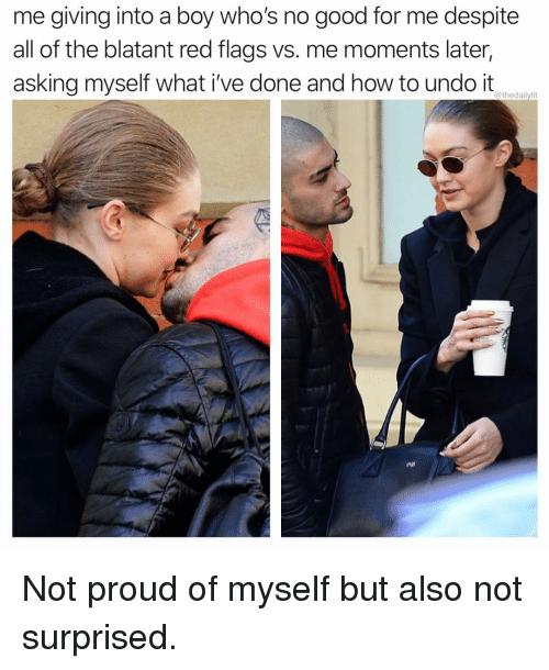 Memes, Good, and How To: me giving into a boy who's no good for me despite  all of the blatant red flags vs. me moments later,  asking myself what i've done and how to undo it  @thedailylit Not proud of myself but also not surprised.