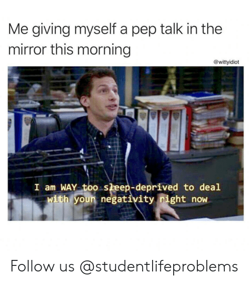Tumblr, Http, and Mirror: Me giving myself a pep talk in the  mirror this morning  @wittyidiot  I am WAY too sleep-deprived to deal  ith youn negativity right now Follow us @studentlifeproblems
