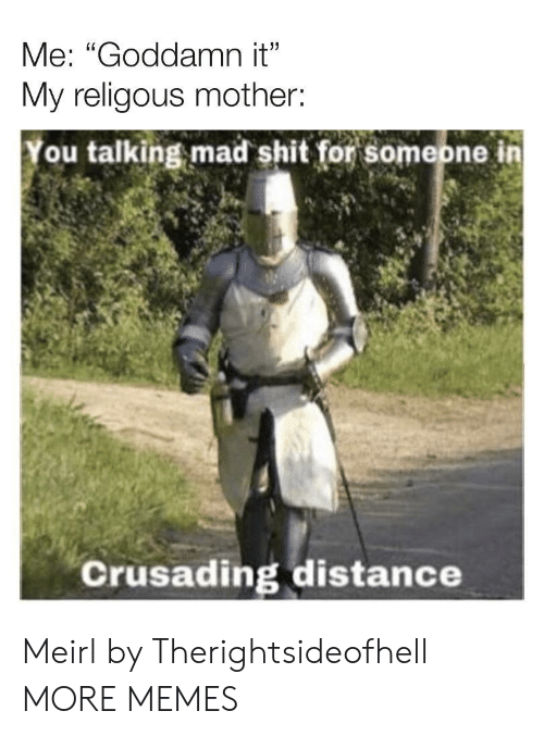 "Dank, Memes, and Shit: Me: ""Goddamn it""  My religous mother:  ou talking mad shit for someone in  Crusading distance Meirl by Therightsideofhell MORE MEMES"