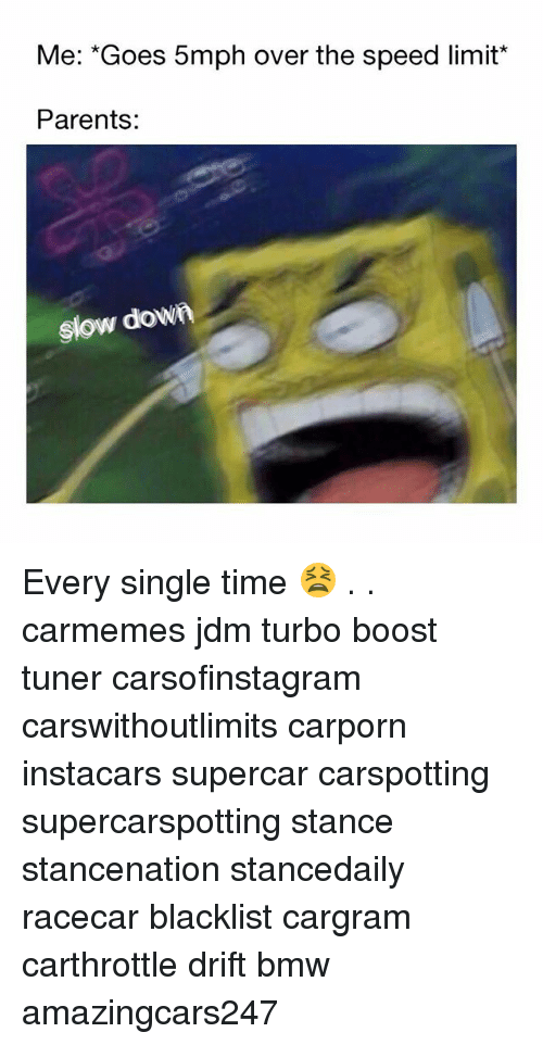 Bmw, Memes, and Parents: Me: *Goes 5mph over the speed limit*  Parents:  slow dow Every single time 😫 . . carmemes jdm turbo boost tuner carsofinstagram carswithoutlimits carporn instacars supercar carspotting supercarspotting stance stancenation stancedaily racecar blacklist cargram carthrottle drift bmw amazingcars247
