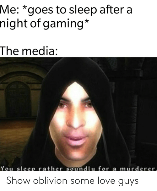 Love, Sleep, and Gaming: Me: *goes to sleep after a  night of gaming*  The media:  You sleep rather soundlu for a murderer, Show oblivion some love guys
