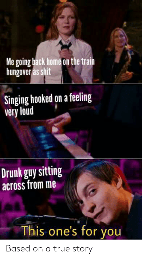 Drunk, Shit, and Singing: Me going back home on the train  hungover as shit  Singing hooked on a feeling  very loud  Drunk guy sitting  across from me  This one's for you Based on a true story