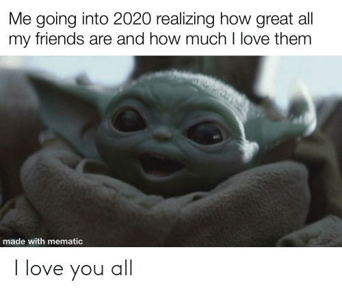 Friends, Love, and I Love You: Me going into 2020 realizing how great all  my friends are and how much I love them  made with mematic I love you all