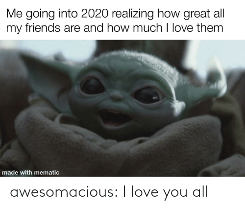 Friends, Love, and Tumblr: Me going into 2020 realizing how great all  my friends are and how much I love them  made with mematic awesomacious:  I love you all