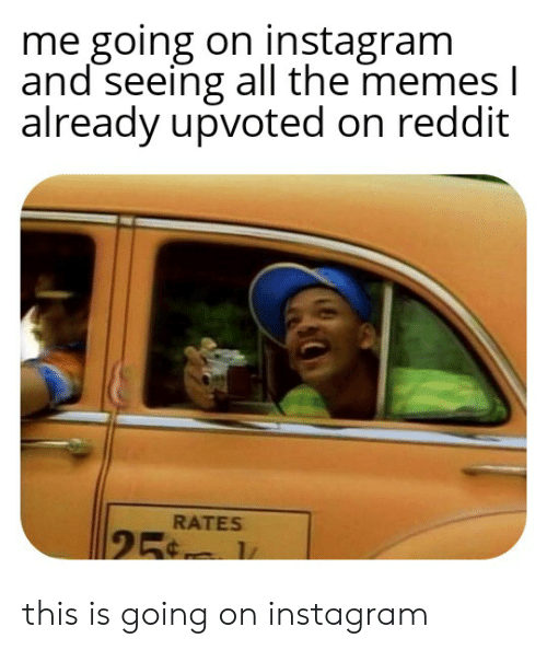 Instagram, Memes, and Reddit: me going on instagram  and seeing all the memes I  already upvoted on reddit  RATES  25 this is going on instagram