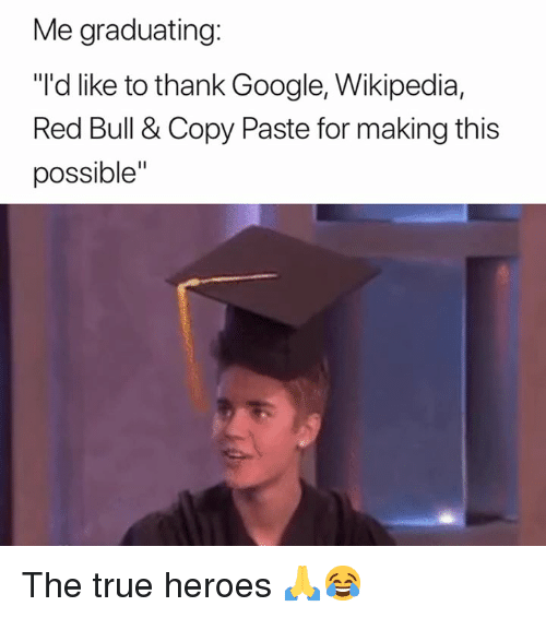 "Google, Red Bull, and True: Me graduating:  ""'d like to thank Google, Wikipedia,  Red Bull & Copy Paste for making this  possible"" The true heroes 🙏😂"