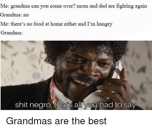 Come Over, Dad, and Food: Me: grandma can you come over? mom and dad are fighting again  Grandma: no  Me: there's no food at home either and I'm hungry  Grandma  shit negro, that's all you had to say Grandmas are the best