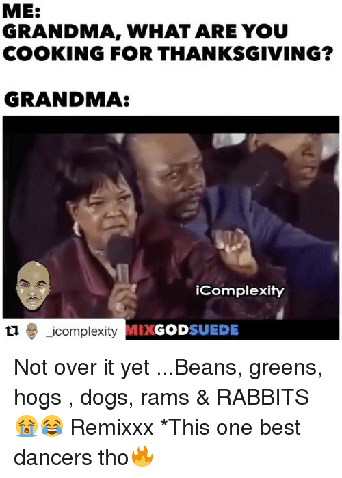 Grandma, Memes, and Rabbit: ME:  GRANDMA, WHAT ARE YOU  COOKING FOR THANKSGIVING?  GRANDMA  iComplexity  icomplexity GOD  SUEDE Not over it yet ...Beans, greens, hogs , dogs, rams & RABBITS 😭😂 Remixxx *This one best dancers tho🔥