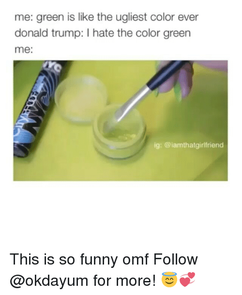 Donald Trump, Black Twitter, and Green: me: green is like the ugliest color ever  donald trump: hate the color green  me:  ig: @iam thatgirlfriend This is so funny omf Follow @okdayum for more! 😇💞