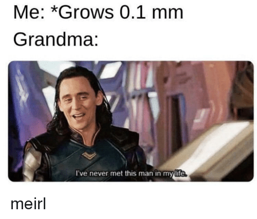 Grandma, Never, and MeIRL: Me: *Grows 0.1 mm  Grandma:  I've never met this man in mylife meirl
