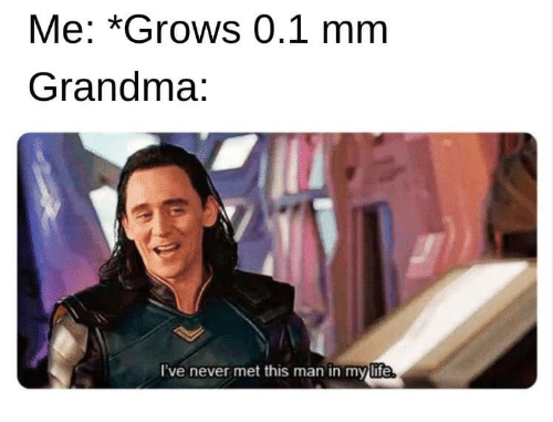 Grandma, Life, and Never: Me: *Grows 0.1 mm  Grandma:  I've never met this man in mylife  life.