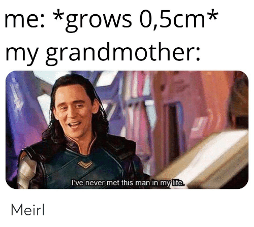 Life, Never, and MeIRL: me: *grows 0,5cm*  my grandmother:  I've never met this man in my life Meirl