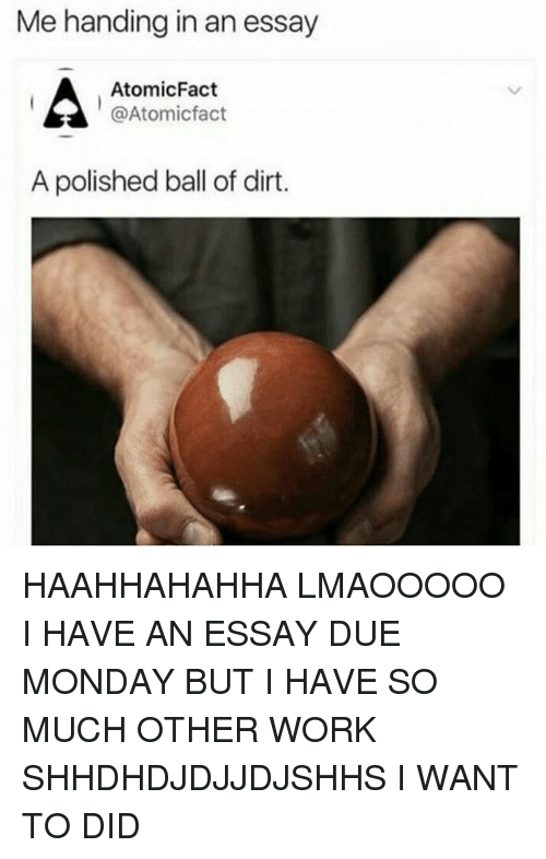 Work, Monday, and Dirt: Me handing in an essay  AtomicFact  @Atomicfact  A polished ball of dirt. HAAHHAHAHHA LMAOOOOO I HAVE AN ESSAY DUE MONDAY BUT I HAVE SO MUCH OTHER WORK SHHDHDJDJJDJSHHS I WANT TO DID