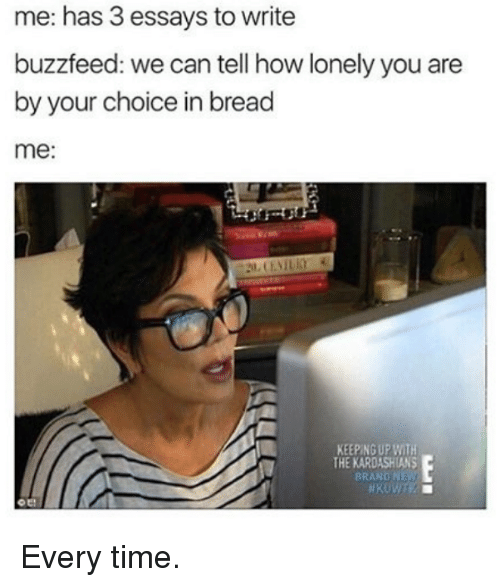 Kardashians, Keeping Up With the Kardashians, and Buzzfeed: me: has 3 essays to write  buzzfeed: we can tell how lonely you are  by your choice in bread  me:  KEEPING UP WITH  THE KARDASHIANS  BRAND NEW Every time.
