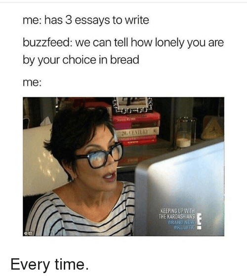 Kardashians, Keeping Up With the Kardashians, and Buzzfeed: me: has 3 essays to write  buzzfeed: we can tell how lonely you are  by your choice in bread  me:  KEEPING UP WITH  THE KARDASHIANS  BRAND NE  O E! Every time.