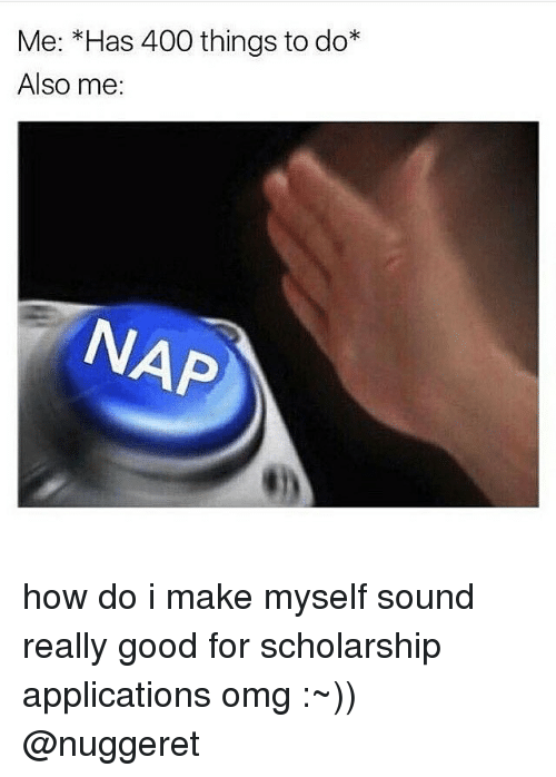 Memes, 🤖, and Application: Me: Has 400 things to do  Also me:  NAP how do i make myself sound really good for scholarship applications omg :~)) @nuggeret