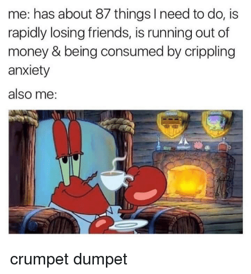 Friends, Money, and Anxiety: me: has about 87 things I need to do, is  rapidly losing friends, is running out of  money & being consumed by crippling  anxiety  also me: crumpet dumpet