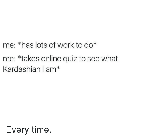 Work, Kardashian, and Quiz: me: *has lots of work to do*  me: *takes online quiz to see what  Kardashian I am Every time.