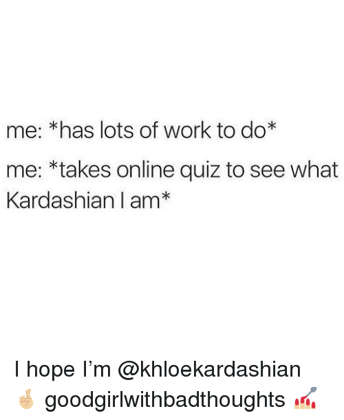Memes, Work, and Kardashian: me: *has lots of work to do*  me: *takes online quiz to see what  Kardashian I am* I hope I'm @khloekardashian 🤞🏼 goodgirlwithbadthoughts 💅🏼